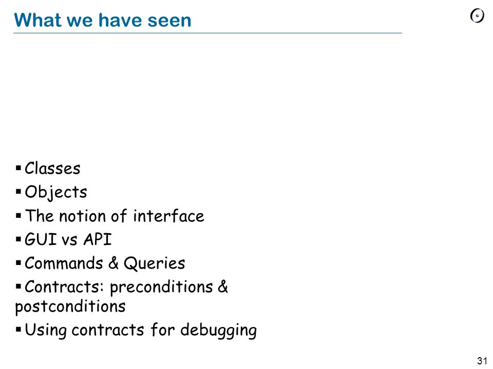31 What we have seen  Classes  Objects  The notion of interface  GUI vs API  Commands & Queries  Contracts: preconditions & postconditions  Using contracts for debugging