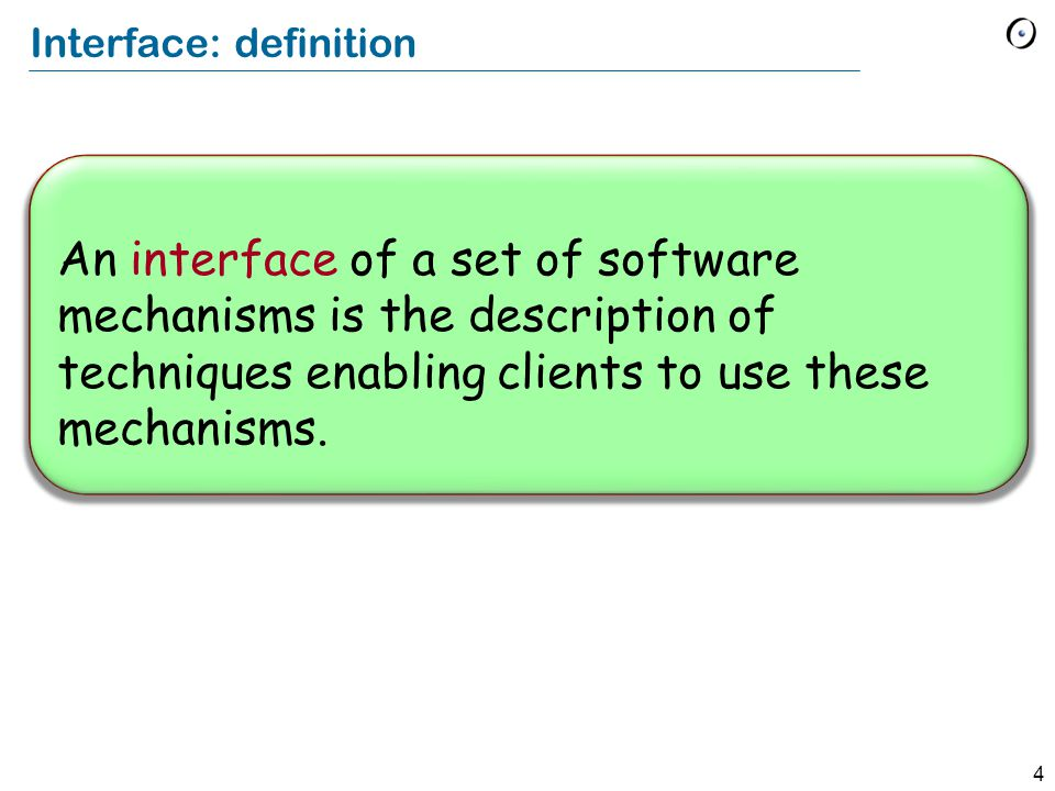 4 Interface: definition An interface of a set of software mechanisms is the description of techniques enabling clients to use these mechanisms.