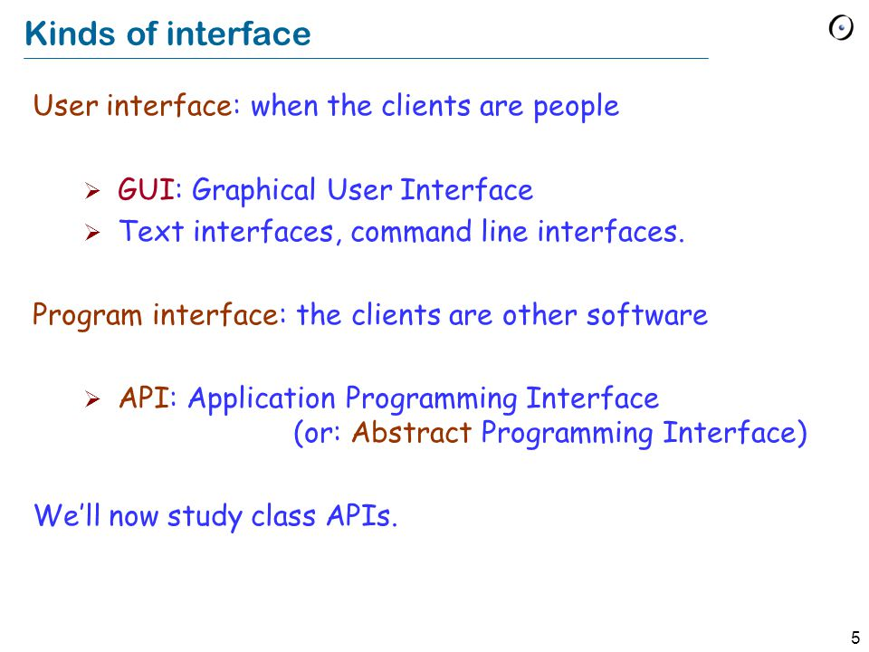 5 Kinds of interface User interface: when the clients are people  GUI: Graphical User Interface  Text interfaces, command line interfaces.