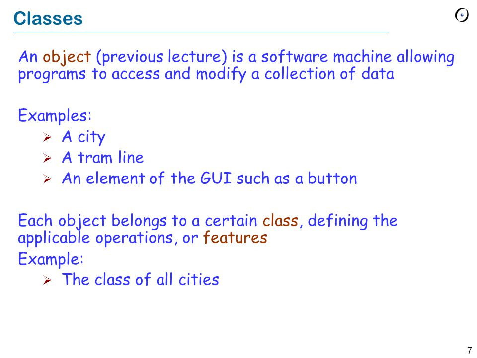 7 Classes An object (previous lecture) is a software machine allowing programs to access and modify a collection of data Examples:  A city  A tram line  An element of the GUI such as a button Each object belongs to a certain class, defining the applicable operations, or features Example:  The class of all cities