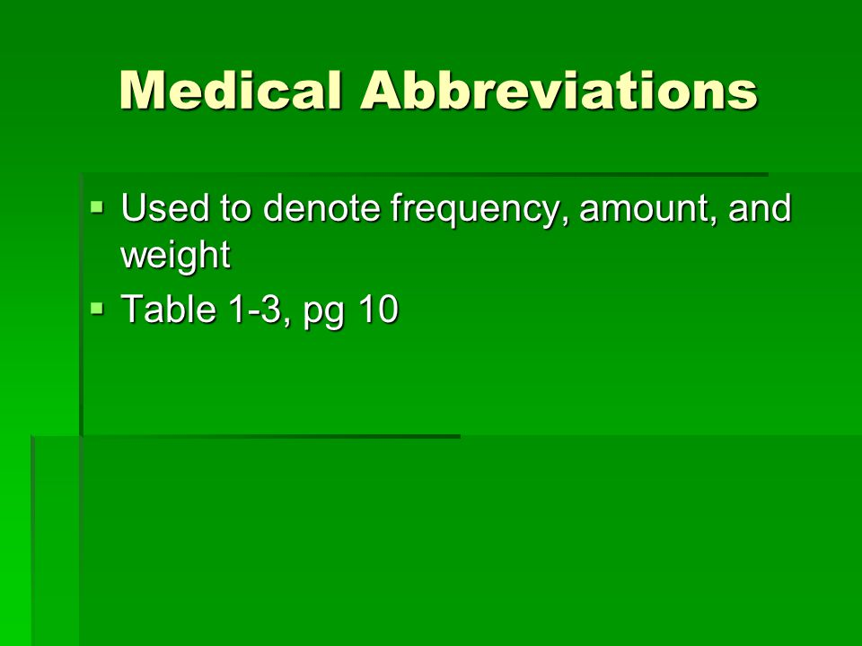 Medical Abbreviations  Used to denote frequency, amount, and weight  Table 1-3, pg 10