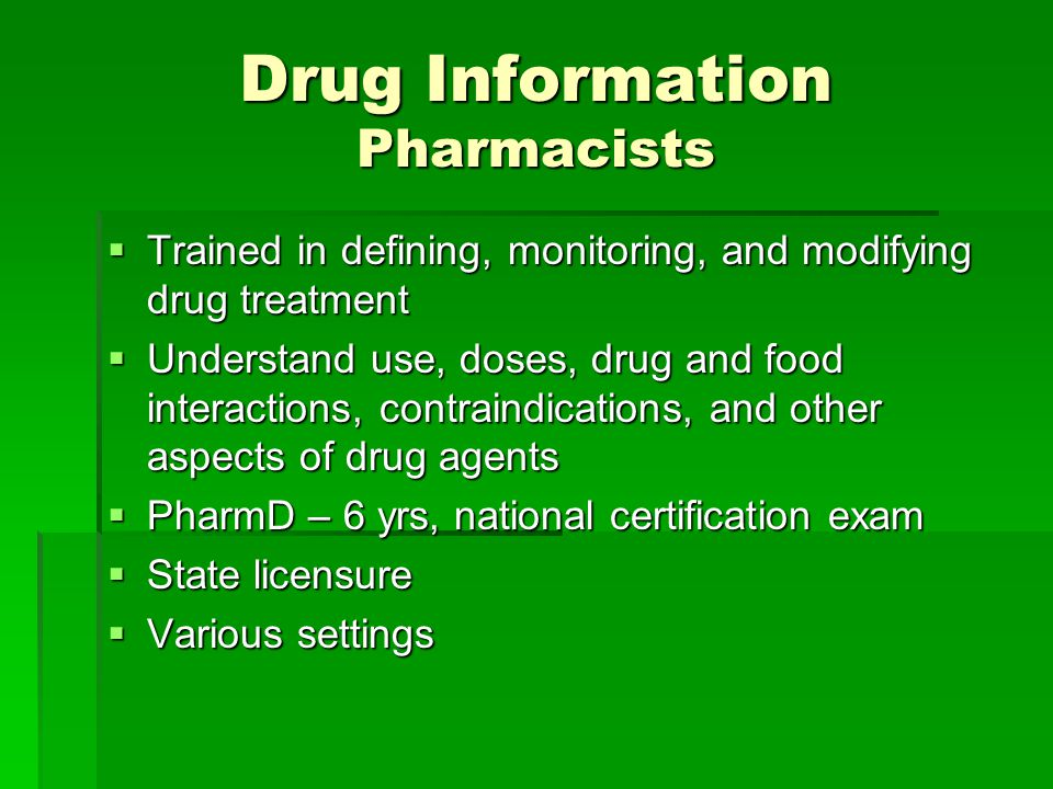 Drug Information Pharmacists  Trained in defining, monitoring, and modifying drug treatment  Understand use, doses, drug and food interactions, contraindications, and other aspects of drug agents  PharmD – 6 yrs, national certification exam  State licensure  Various settings