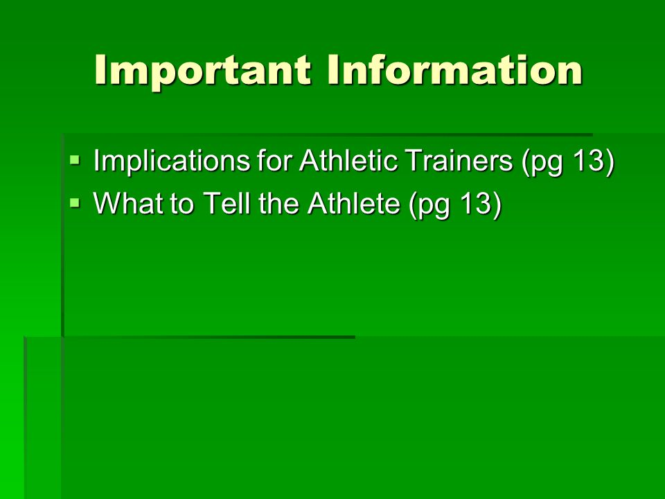 Important Information  Implications for Athletic Trainers (pg 13)  What to Tell the Athlete (pg 13)