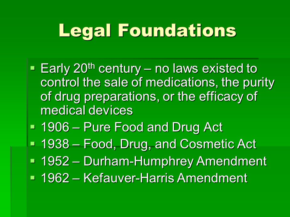 Legal Foundations  Early 20 th century – no laws existed to control the sale of medications, the purity of drug preparations, or the efficacy of medical devices  1906 – Pure Food and Drug Act  1938 – Food, Drug, and Cosmetic Act  1952 – Durham-Humphrey Amendment  1962 – Kefauver-Harris Amendment