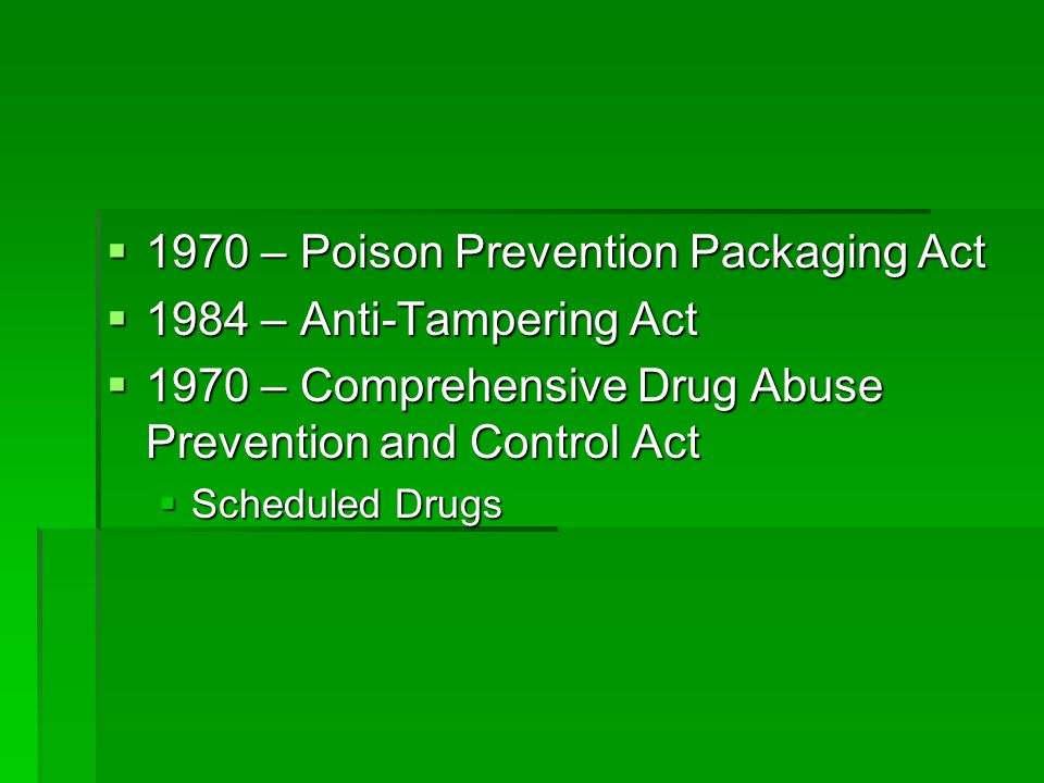  1970 – Poison Prevention Packaging Act  1984 – Anti-Tampering Act  1970 – Comprehensive Drug Abuse Prevention and Control Act  Scheduled Drugs