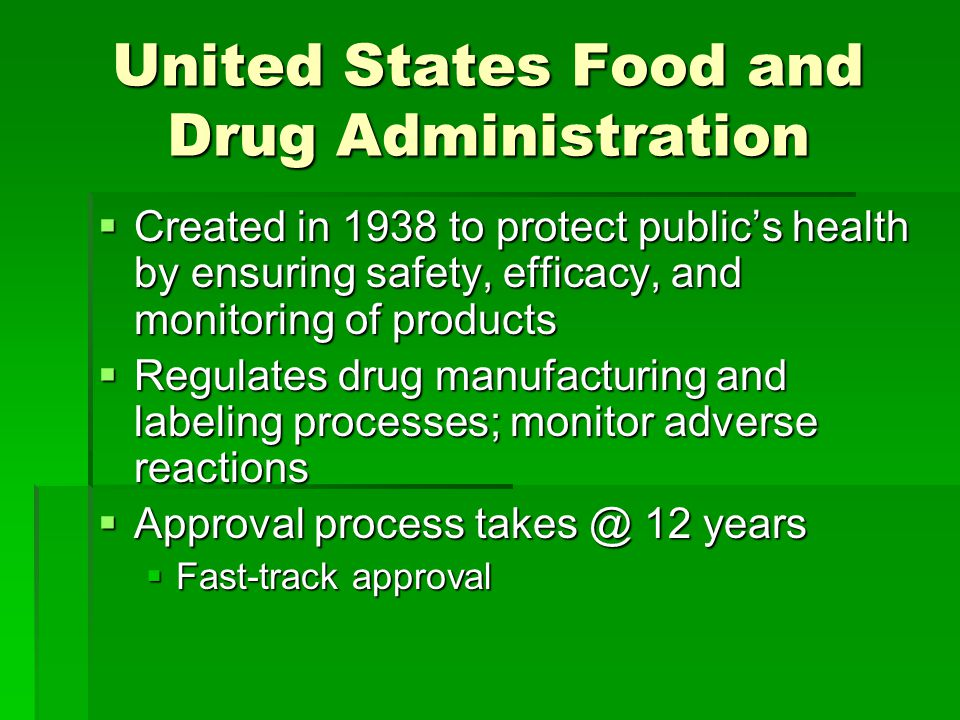 United States Food and Drug Administration  Created in 1938 to protect public's health by ensuring safety, efficacy, and monitoring of products  Regulates drug manufacturing and labeling processes; monitor adverse reactions  Approval process 12 years  Fast-track approval