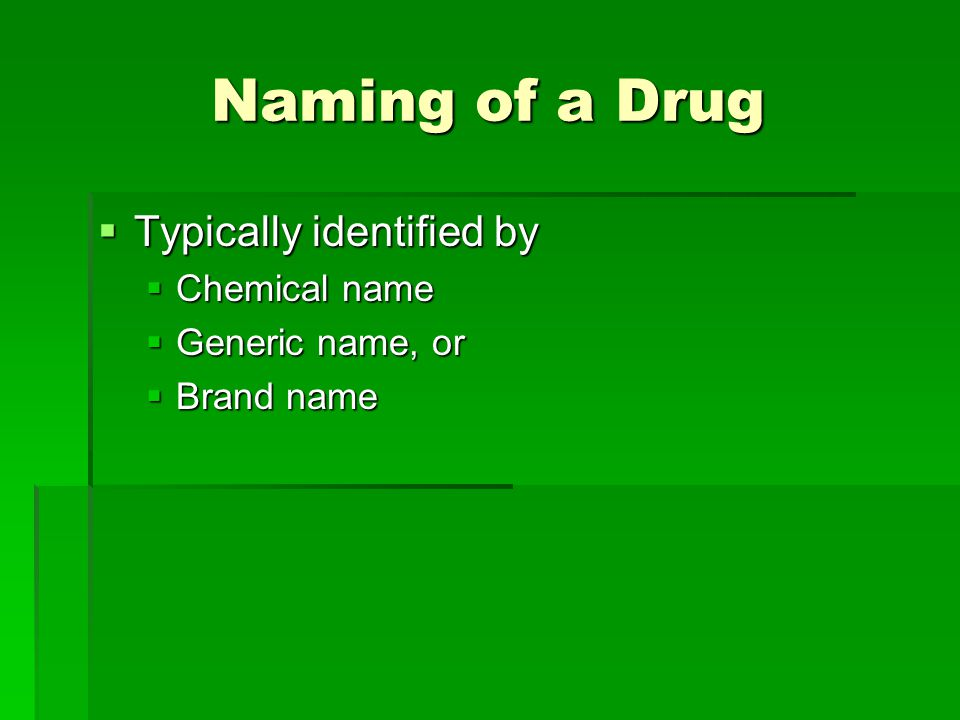 Naming of a Drug  Typically identified by  Chemical name  Generic name, or  Brand name