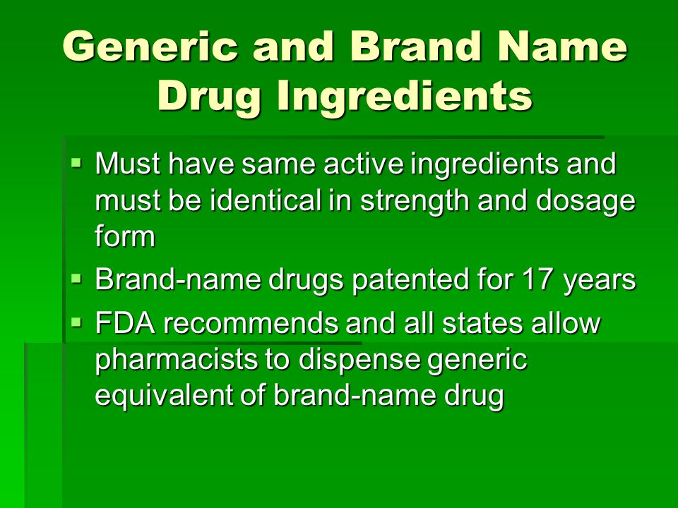 Generic and Brand Name Drug Ingredients  Must have same active ingredients and must be identical in strength and dosage form  Brand-name drugs patented for 17 years  FDA recommends and all states allow pharmacists to dispense generic equivalent of brand-name drug
