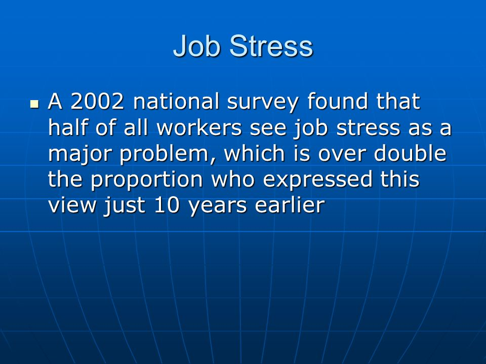 Job Stress A 2002 national survey found that half of all workers see job stress as a major problem, which is over double the proportion who expressed this view just 10 years earlier A 2002 national survey found that half of all workers see job stress as a major problem, which is over double the proportion who expressed this view just 10 years earlier