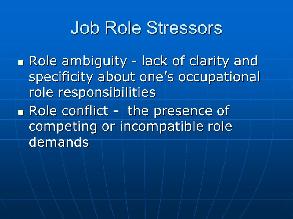 Job Role Stressors Role ambiguity - lack of clarity and specificity about one's occupational role responsibilities Role ambiguity - lack of clarity and specificity about one's occupational role responsibilities Role conflict - the presence of competing or incompatible role demands Role conflict - the presence of competing or incompatible role demands