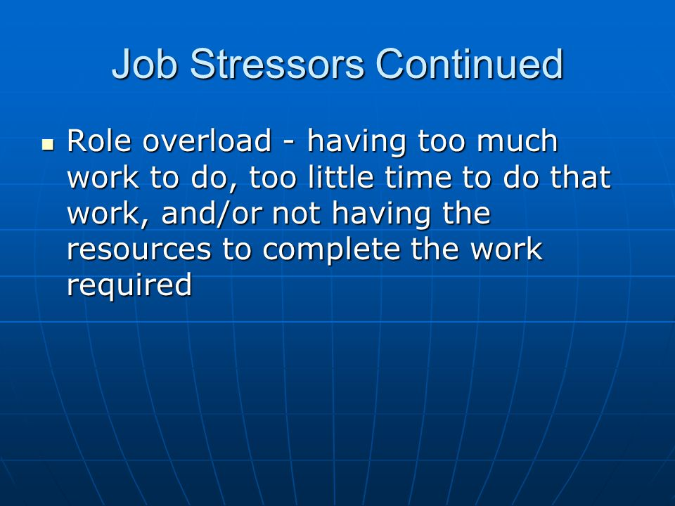 Job Stressors Continued Role overload - having too much work to do, too little time to do that work, and/or not having the resources to complete the work required Role overload - having too much work to do, too little time to do that work, and/or not having the resources to complete the work required