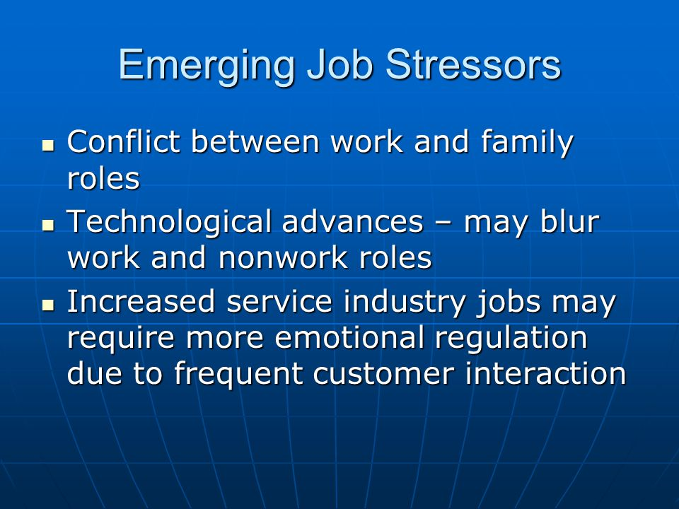 Emerging Job Stressors Conflict between work and family roles Conflict between work and family roles Technological advances – may blur work and nonwork roles Technological advances – may blur work and nonwork roles Increased service industry jobs may require more emotional regulation due to frequent customer interaction Increased service industry jobs may require more emotional regulation due to frequent customer interaction