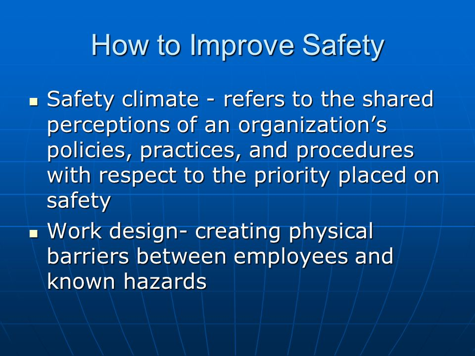How to Improve Safety Safety climate - refers to the shared perceptions of an organization's policies, practices, and procedures with respect to the priority placed on safety Safety climate - refers to the shared perceptions of an organization's policies, practices, and procedures with respect to the priority placed on safety Work design- creating physical barriers between employees and known hazards Work design- creating physical barriers between employees and known hazards