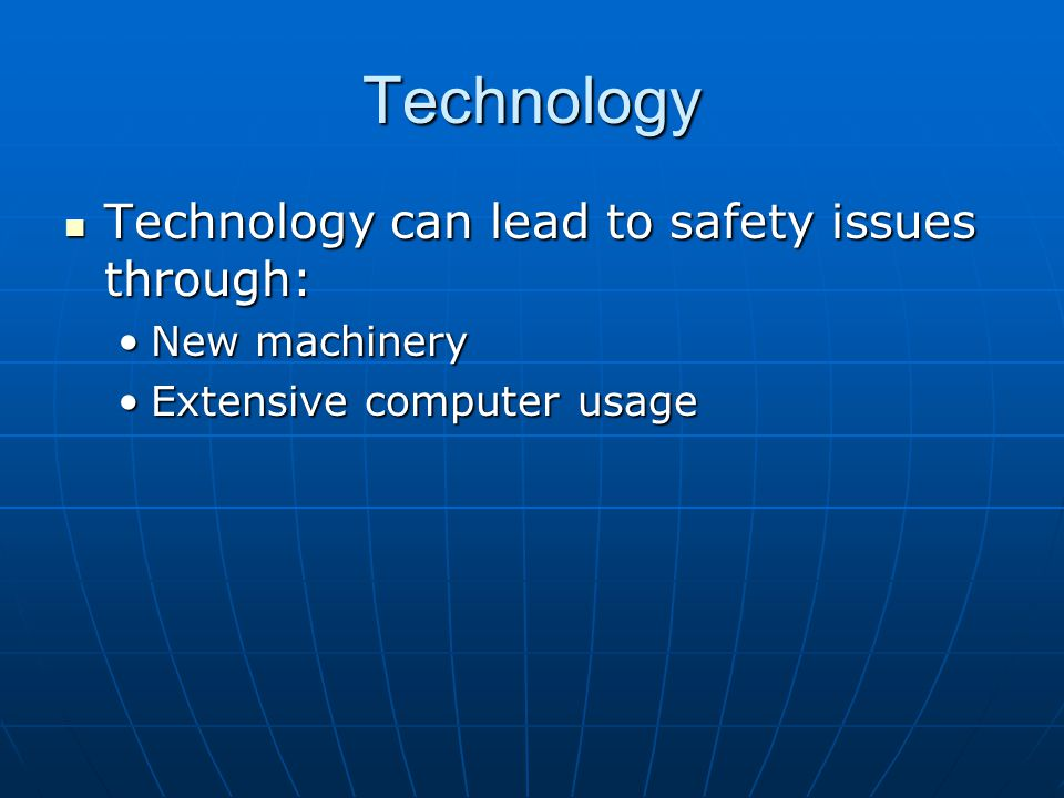 Technology Technology can lead to safety issues through: Technology can lead to safety issues through: New machineryNew machinery Extensive computer usageExtensive computer usage
