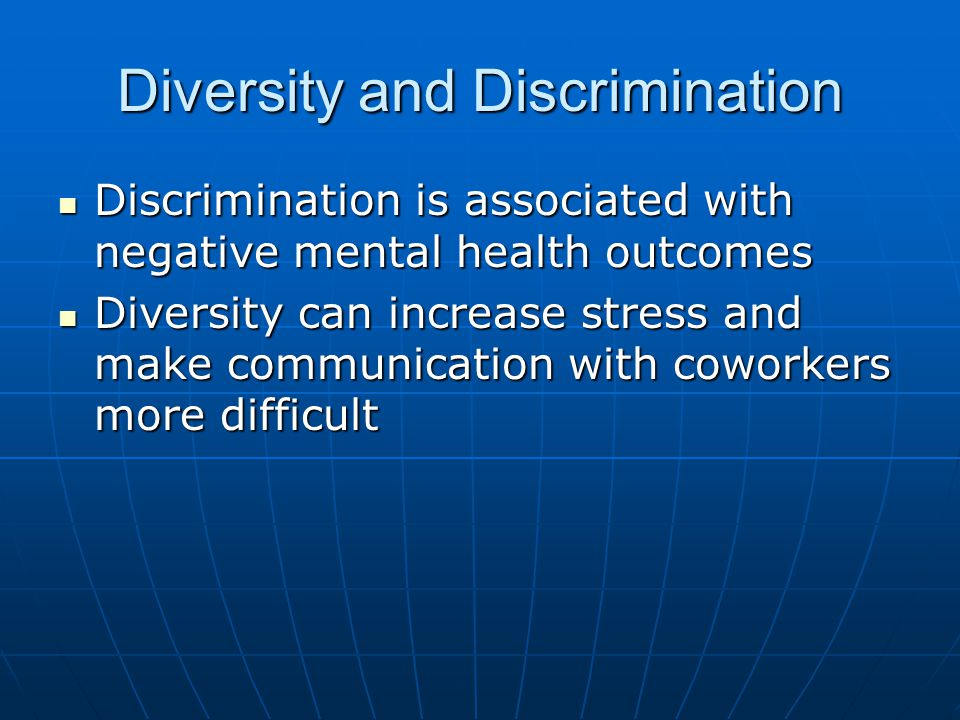 Diversity and Discrimination Discrimination is associated with negative mental health outcomes Discrimination is associated with negative mental health outcomes Diversity can increase stress and make communication with coworkers more difficult Diversity can increase stress and make communication with coworkers more difficult