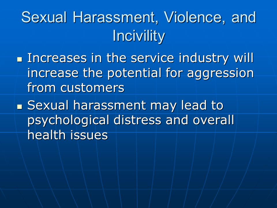 Sexual Harassment, Violence, and Incivility Increases in the service industry will increase the potential for aggression from customers Increases in the service industry will increase the potential for aggression from customers Sexual harassment may lead to psychological distress and overall health issues Sexual harassment may lead to psychological distress and overall health issues