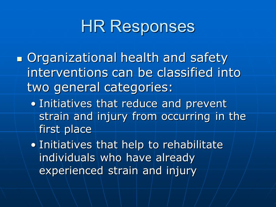 HR Responses Organizational health and safety interventions can be classified into two general categories: Organizational health and safety interventions can be classified into two general categories: Initiatives that reduce and prevent strain and injury from occurring in the first placeInitiatives that reduce and prevent strain and injury from occurring in the first place Initiatives that help to rehabilitate individuals who have already experienced strain and injuryInitiatives that help to rehabilitate individuals who have already experienced strain and injury