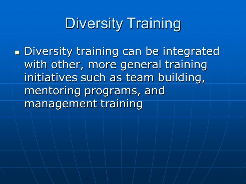 Diversity Training Diversity training can be integrated with other, more general training initiatives such as team building, mentoring programs, and management training Diversity training can be integrated with other, more general training initiatives such as team building, mentoring programs, and management training