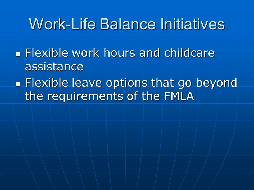 Work-Life Balance Initiatives Flexible work hours and childcare assistance Flexible work hours and childcare assistance Flexible leave options that go beyond the requirements of the FMLA Flexible leave options that go beyond the requirements of the FMLA
