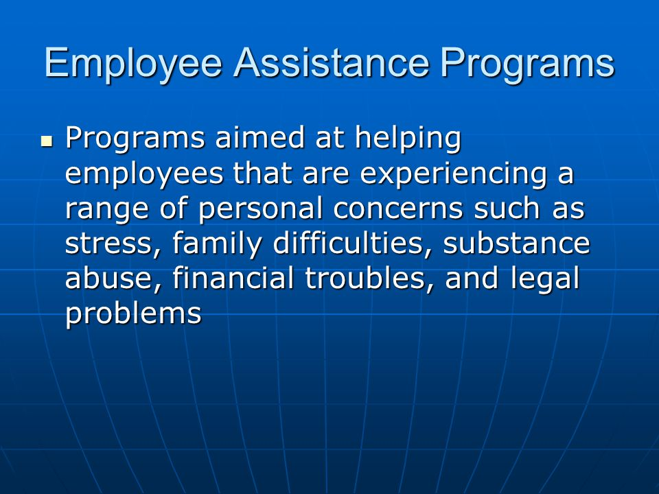 Employee Assistance Programs Programs aimed at helping employees that are experiencing a range of personal concerns such as stress, family difficulties, substance abuse, financial troubles, and legal problems Programs aimed at helping employees that are experiencing a range of personal concerns such as stress, family difficulties, substance abuse, financial troubles, and legal problems