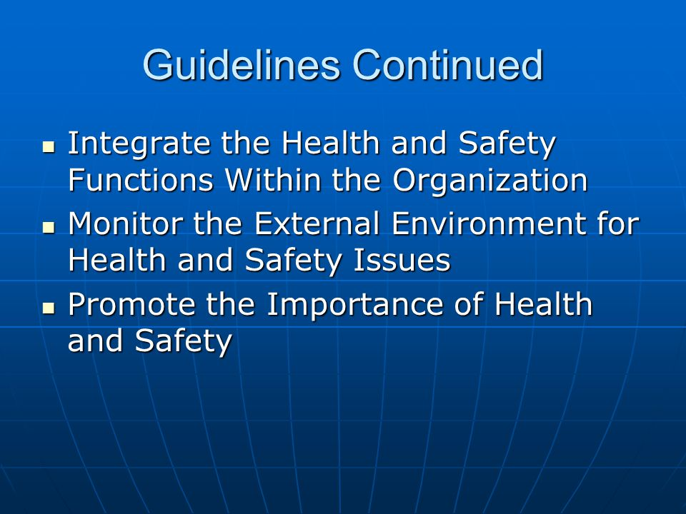 Guidelines Continued Integrate the Health and Safety Functions Within the Organization Integrate the Health and Safety Functions Within the Organization Monitor the External Environment for Health and Safety Issues Monitor the External Environment for Health and Safety Issues Promote the Importance of Health and Safety Promote the Importance of Health and Safety