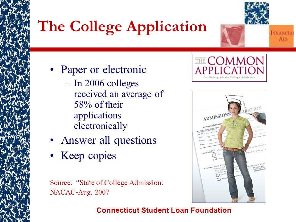 Connecticut Student Loan Foundation The College Application Paper or electronic –In 2006 colleges received an average of 58% of their applications electronically Answer all questions Keep copies Source: State of College Admission: NACAC-Aug.