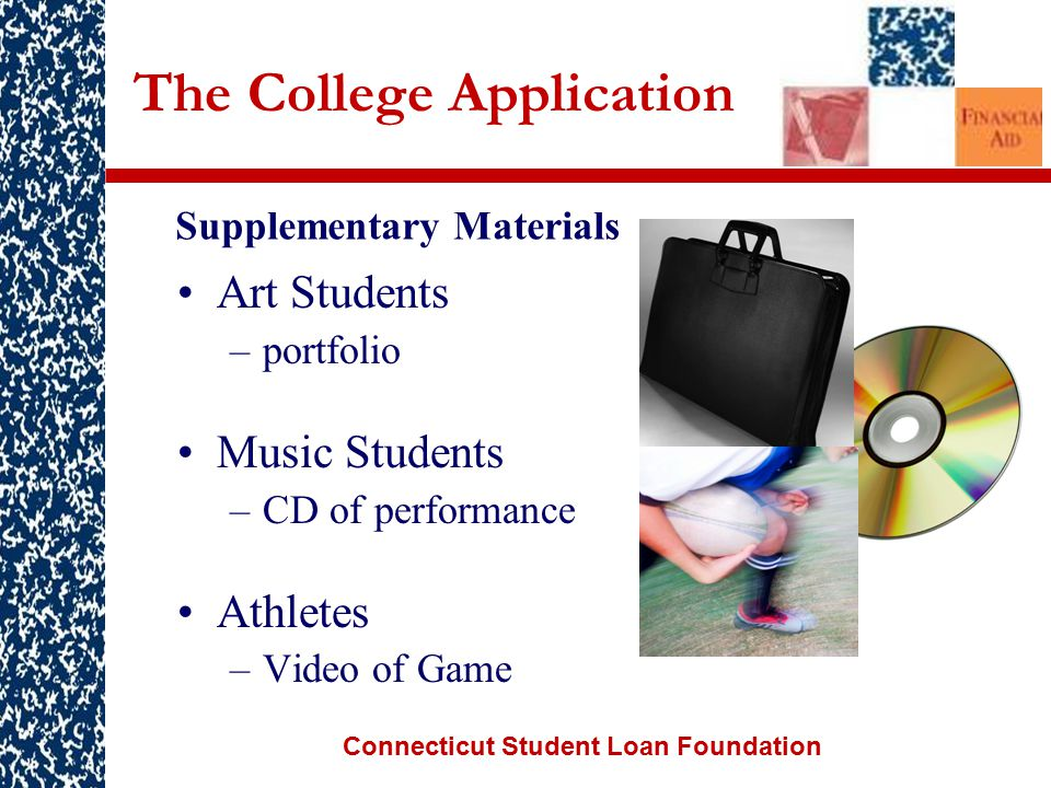 Connecticut Student Loan Foundation The College Application Art Students –portfolio Music Students –CD of performance Athletes –Video of Game Supplementary Materials