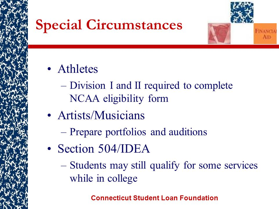 Connecticut Student Loan Foundation Special Circumstances Athletes –Division I and II required to complete NCAA eligibility form Artists/Musicians –Prepare portfolios and auditions Section 504/IDEA –Students may still qualify for some services while in college