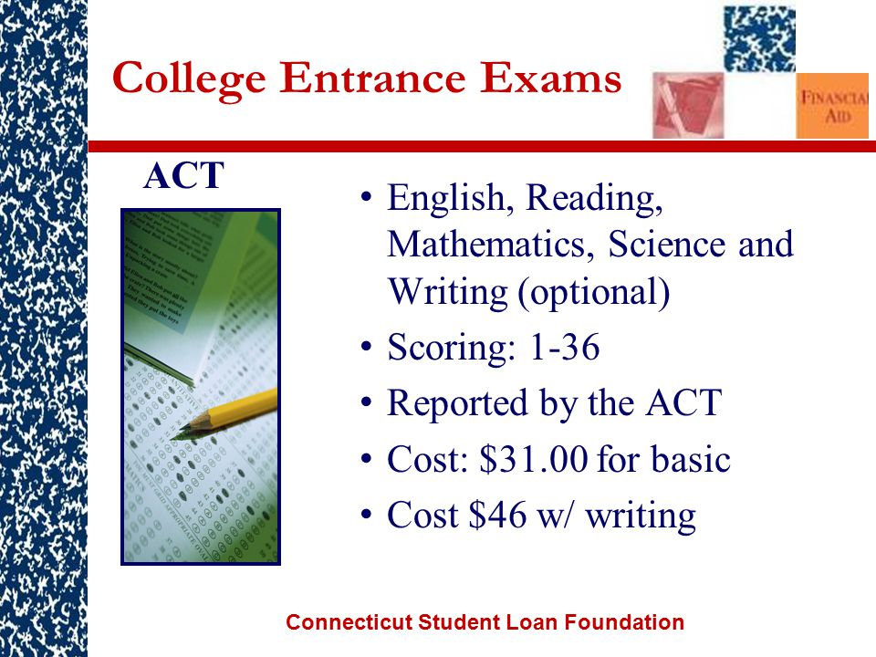 Connecticut Student Loan Foundation College Entrance Exams English, Reading, Mathematics, Science and Writing (optional) Scoring: 1-36 Reported by the ACT Cost: $31.00 for basic Cost $46 w/ writing ACT