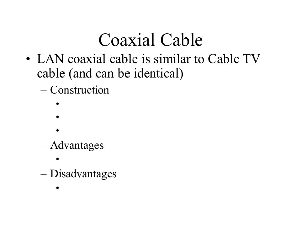 Coaxial Cable LAN coaxial cable is similar to Cable TV cable (and can be identical) –Construction –Advantages –Disadvantages