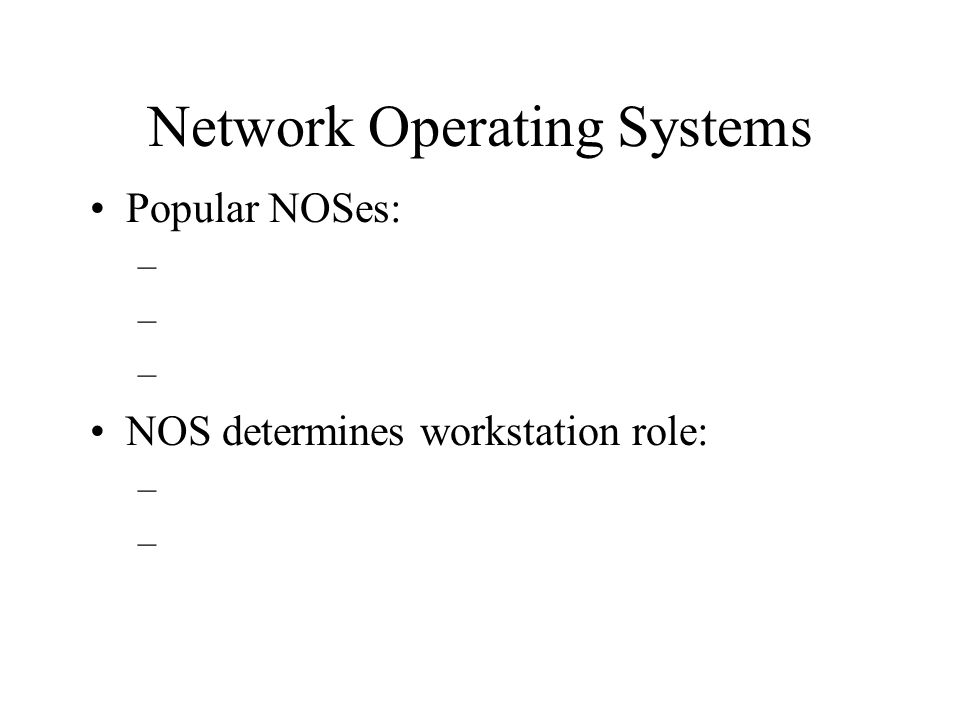 Network Operating Systems Popular NOSes: – NOS determines workstation role: –