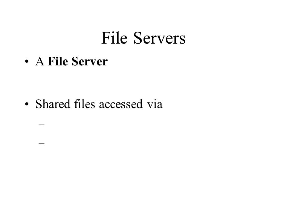 File Servers A File Server Shared files accessed via –