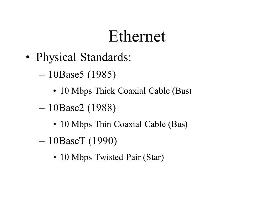 Ethernet Physical Standards: –10Base5 (1985) 10 Mbps Thick Coaxial Cable (Bus) –10Base2 (1988) 10 Mbps Thin Coaxial Cable (Bus) –10BaseT (1990) 10 Mbps Twisted Pair (Star)