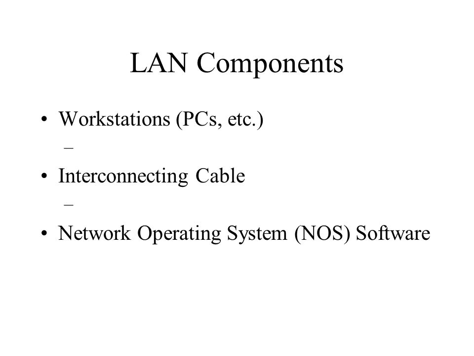 LAN Components Workstations (PCs, etc.) – Interconnecting Cable – Network Operating System (NOS) Software