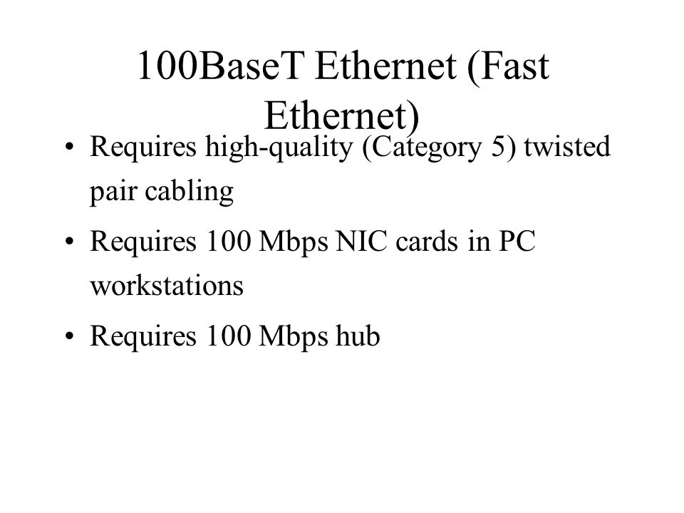 100BaseT Ethernet (Fast Ethernet) Requires high-quality (Category 5) twisted pair cabling Requires 100 Mbps NIC cards in PC workstations Requires 100 Mbps hub