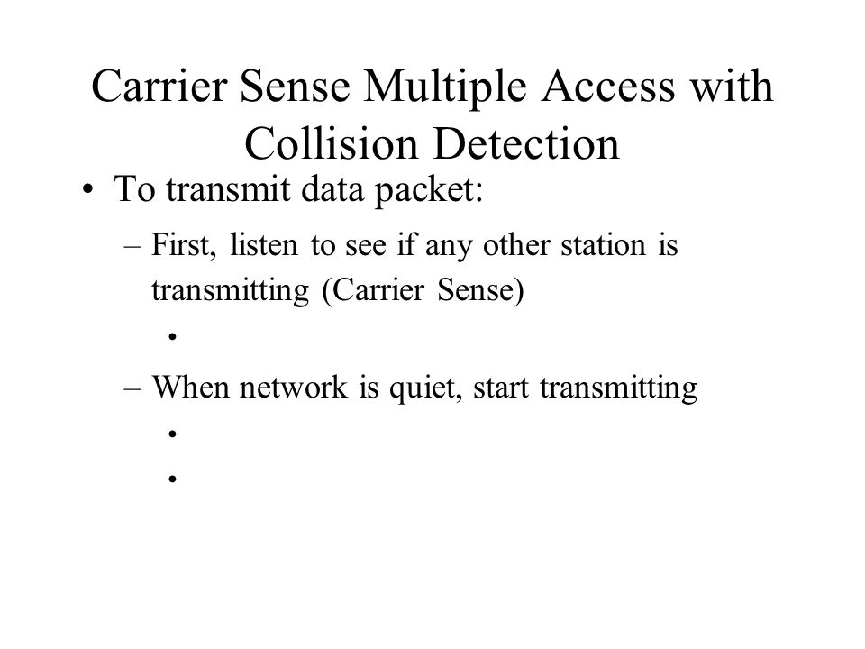 Carrier Sense Multiple Access with Collision Detection To transmit data packet: –First, listen to see if any other station is transmitting (Carrier Sense) –When network is quiet, start transmitting