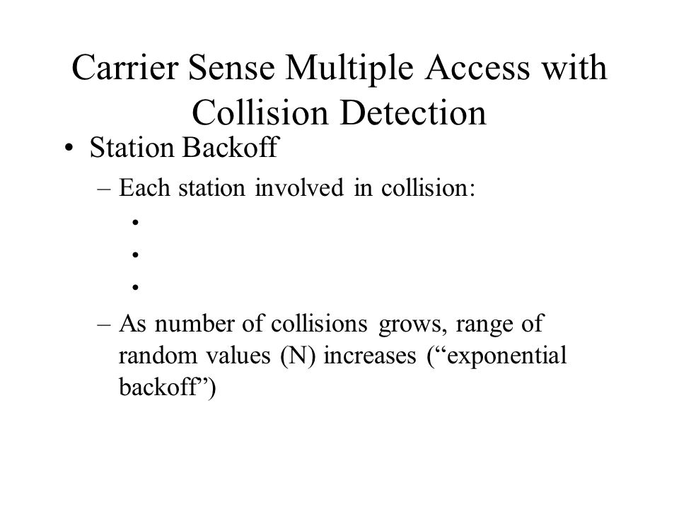 Carrier Sense Multiple Access with Collision Detection Station Backoff –Each station involved in collision: –As number of collisions grows, range of random values (N) increases ( exponential backoff )