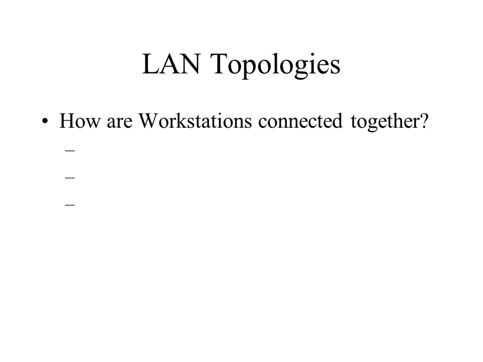 LAN Topologies How are Workstations connected together –