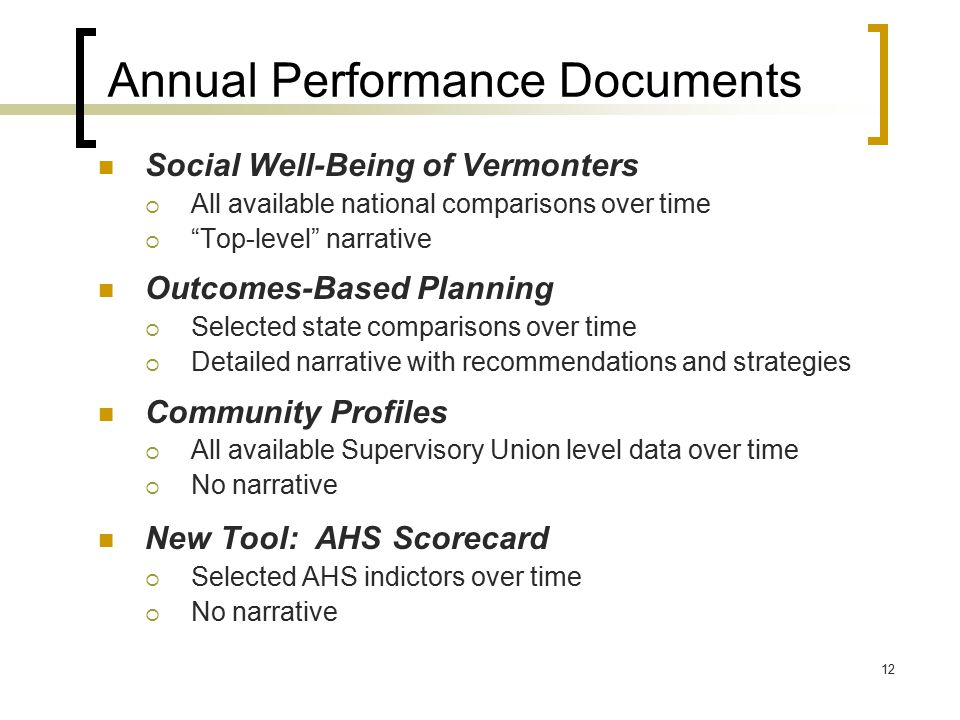 12 Annual Performance Documents Social Well-Being of Vermonters  All available national comparisons over time  Top-level narrative Outcomes-Based Planning  Selected state comparisons over time  Detailed narrative with recommendations and strategies Community Profiles  All available Supervisory Union level data over time  No narrative New Tool: AHS Scorecard  Selected AHS indictors over time  No narrative