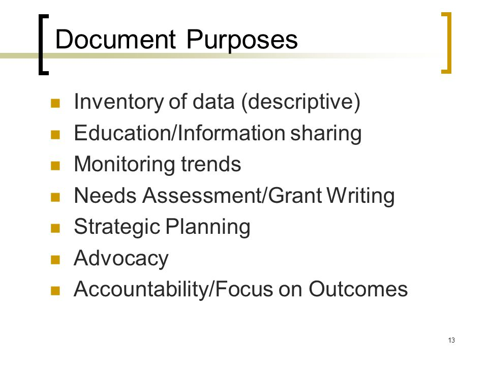 13 Document Purposes Inventory of data (descriptive) Education/Information sharing Monitoring trends Needs Assessment/Grant Writing Strategic Planning Advocacy Accountability/Focus on Outcomes