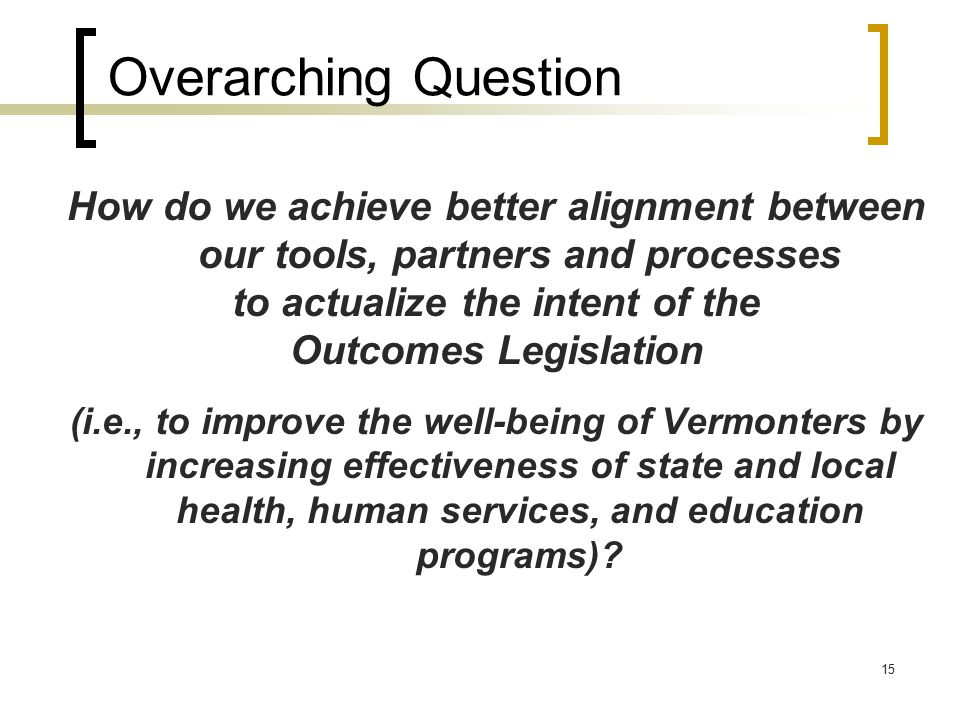 15 Overarching Question How do we achieve better alignment between our tools, partners and processes to actualize the intent of the Outcomes Legislation (i.e., to improve the well-being of Vermonters by increasing effectiveness of state and local health, human services, and education programs)