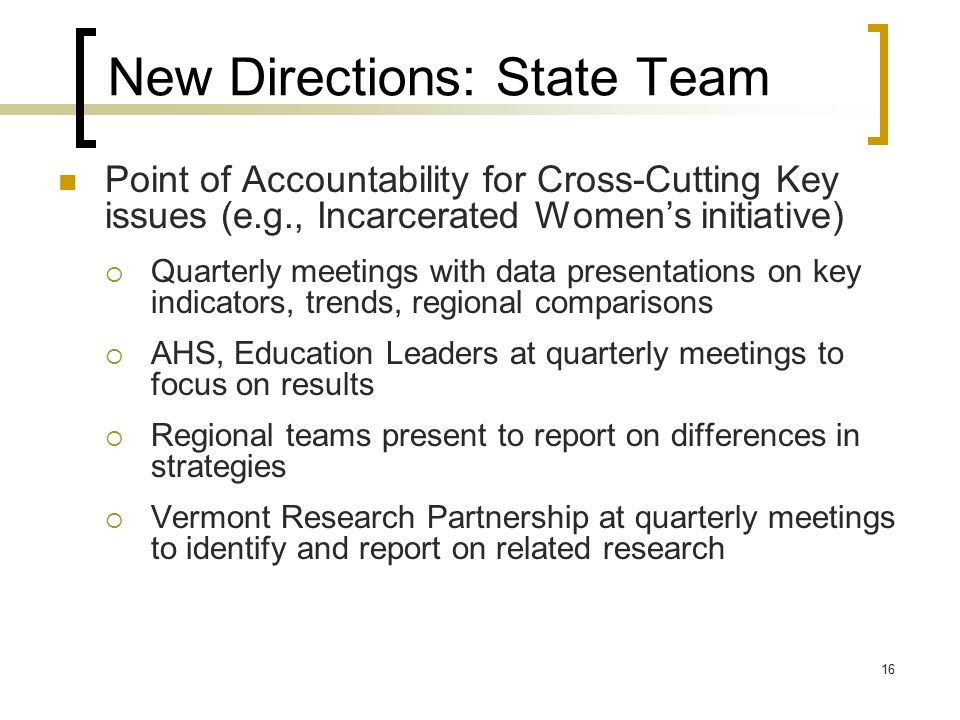 16 New Directions: State Team Point of Accountability for Cross-Cutting Key issues (e.g., Incarcerated Women's initiative)  Quarterly meetings with data presentations on key indicators, trends, regional comparisons  AHS, Education Leaders at quarterly meetings to focus on results  Regional teams present to report on differences in strategies  Vermont Research Partnership at quarterly meetings to identify and report on related research