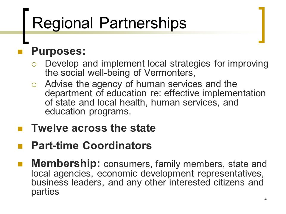 4 Regional Partnerships Purposes:  Develop and implement local strategies for improving the social well-being of Vermonters,  Advise the agency of human services and the department of education re: effective implementation of state and local health, human services, and education programs.