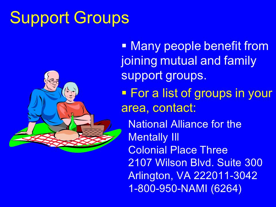 Support Groups  Many people benefit from joining mutual and family support groups.