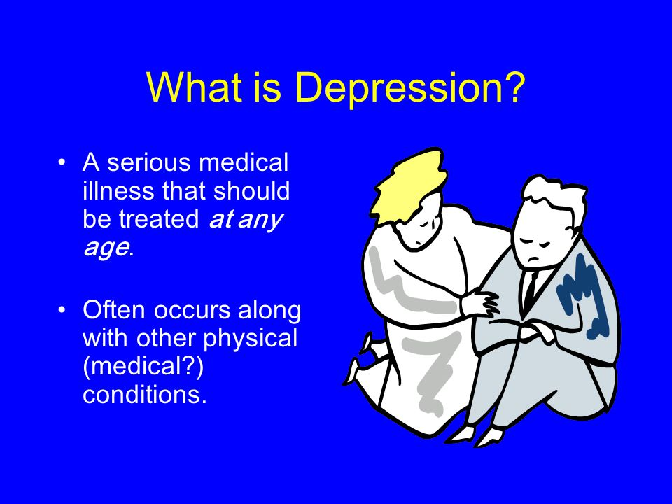 What is Depression. A serious medical illness that should be treated at any age.