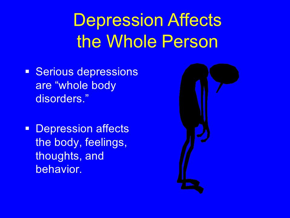Depression Affects the Whole Person  Serious depressions are whole body disorders.  Depression affects the body, feelings, thoughts, and behavior.