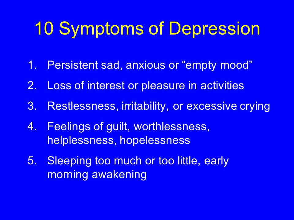 10 Symptoms of Depression 1.Persistent sad, anxious or empty mood 2.Loss of interest or pleasure in activities 3.Restlessness, irritability, or excessive crying 4.Feelings of guilt, worthlessness, helplessness, hopelessness 5.Sleeping too much or too little, early morning awakening