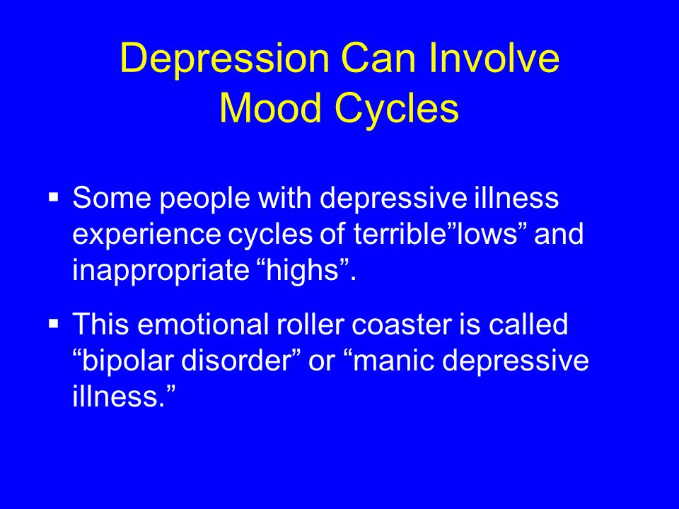 Depression Can Involve Mood Cycles  Some people with depressive illness experience cycles of terrible lows and inappropriate highs .