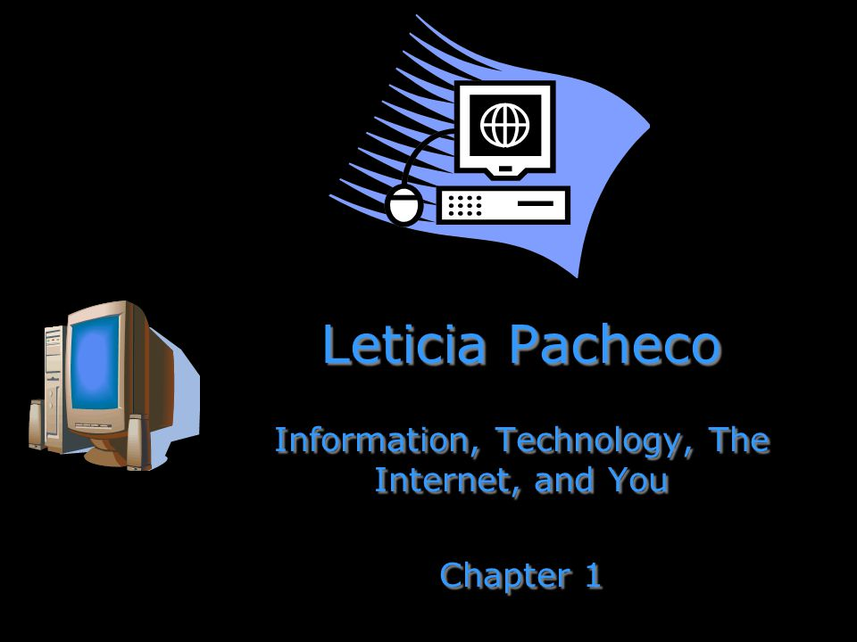 Leticia Pacheco Information, Technology, The Internet, and You Chapter 1 Information, Technology, The Internet, and You Chapter 1