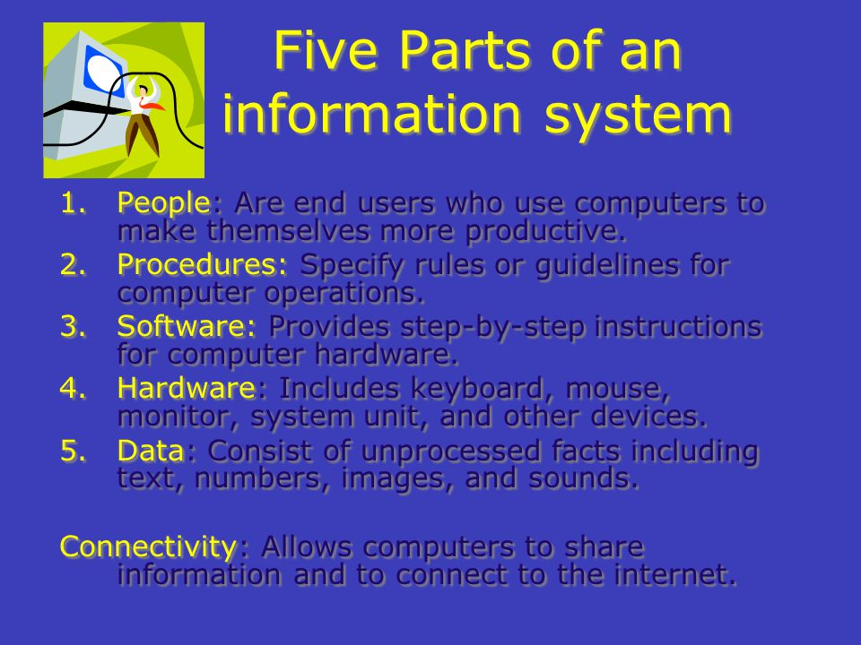 Five Parts of an information system 1.People: Are end users who use computers to make themselves more productive.